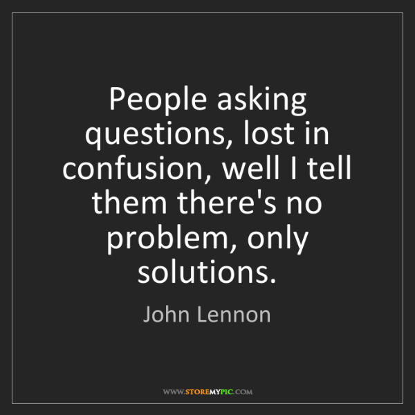 John Lennon: People asking questions, lost in confusion, well I tell...
