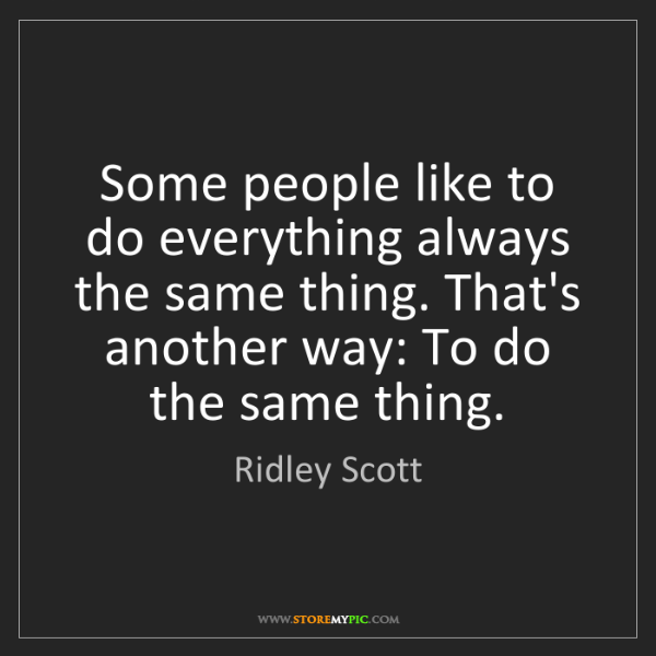 Ridley Scott: Some people like to do everything always the same thing....