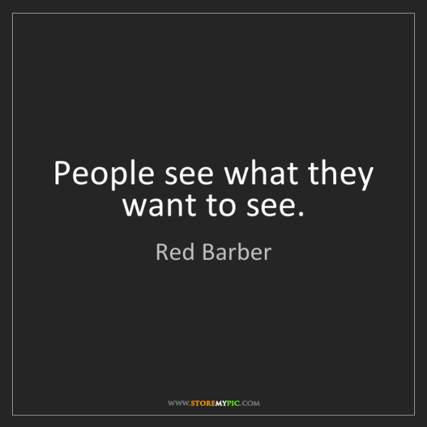 Red Barber: People see what they want to see.