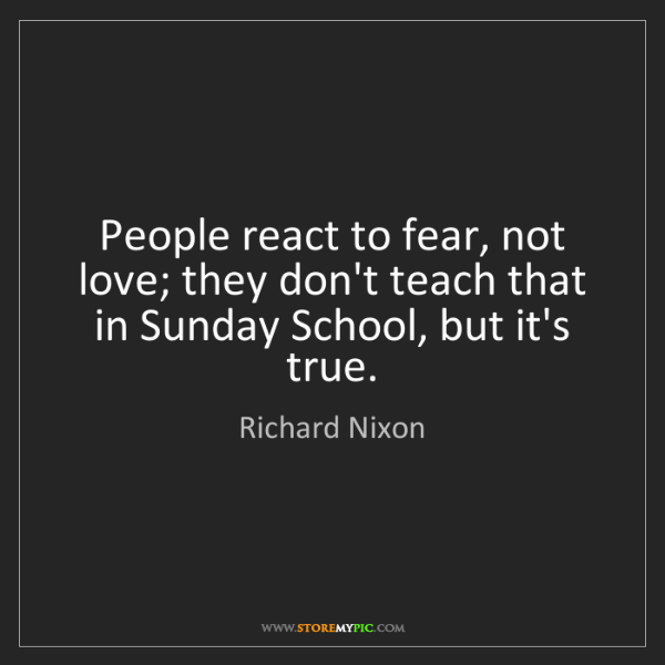 Richard Nixon: People react to fear, not love; they don't teach that...