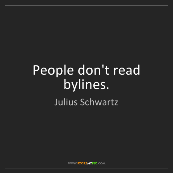 Julius Schwartz: People don't read bylines.