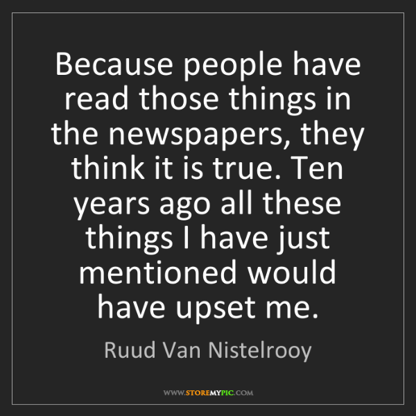 Ruud Van Nistelrooy: Because people have read those things in the newspapers,...