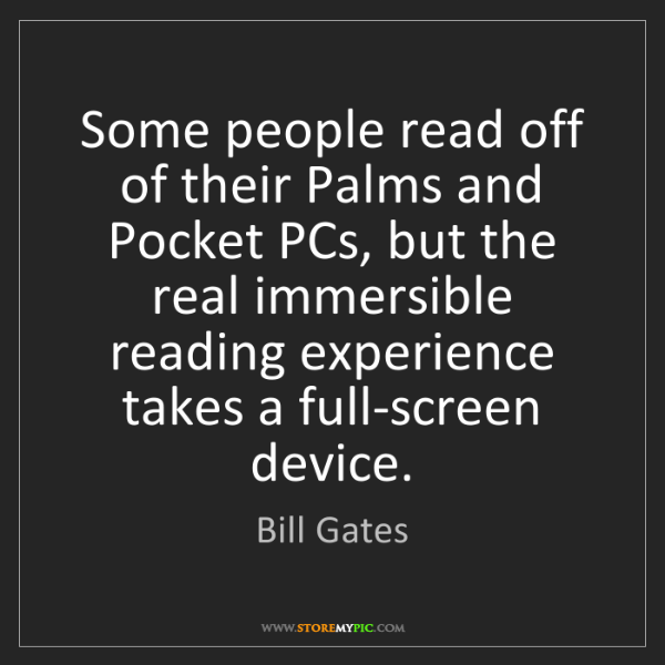 Bill Gates: Some people read off of their Palms and Pocket PCs, but...