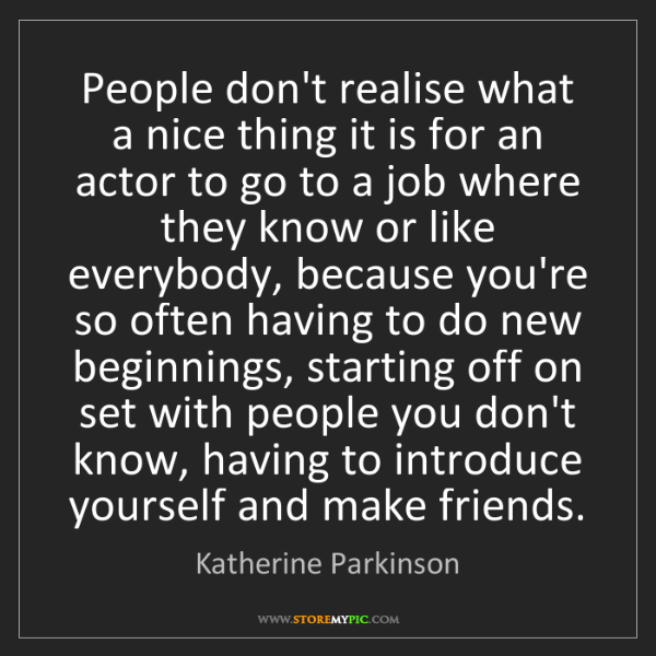 Katherine Parkinson: People don't realise what a nice thing it is for an actor...