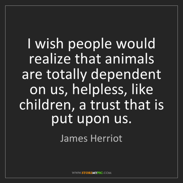 James Herriot: I wish people would realize that animals are totally...