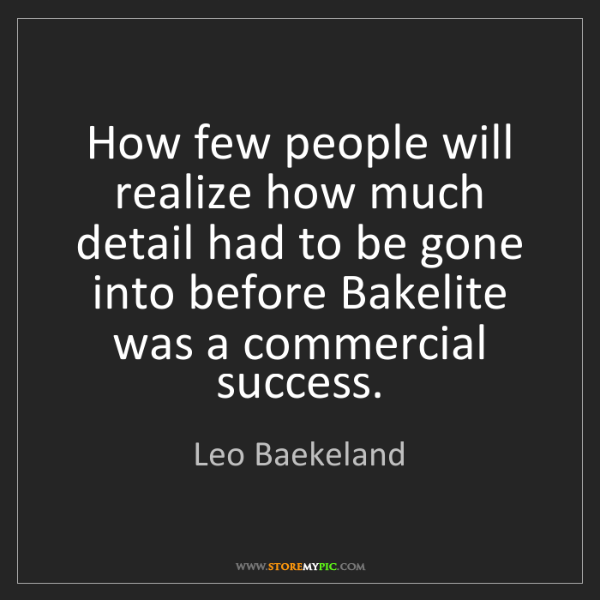 Leo Baekeland: How few people will realize how much detail had to be...