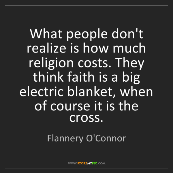 Flannery O'Connor: What people don't realize is how much religion costs....
