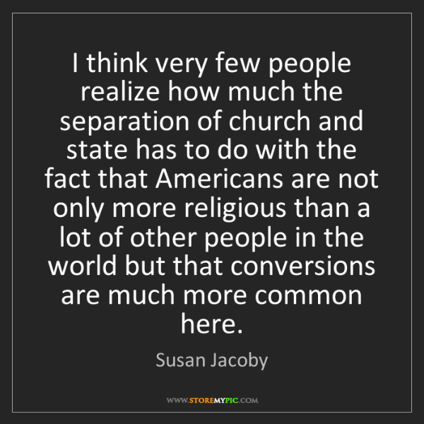 Susan Jacoby: I think very few people realize how much the separation...