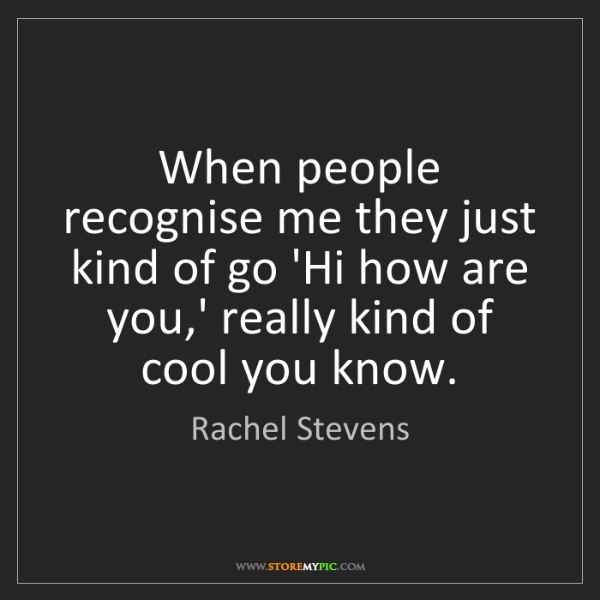 Rachel Stevens: When people recognise me they just kind of go 'Hi how...