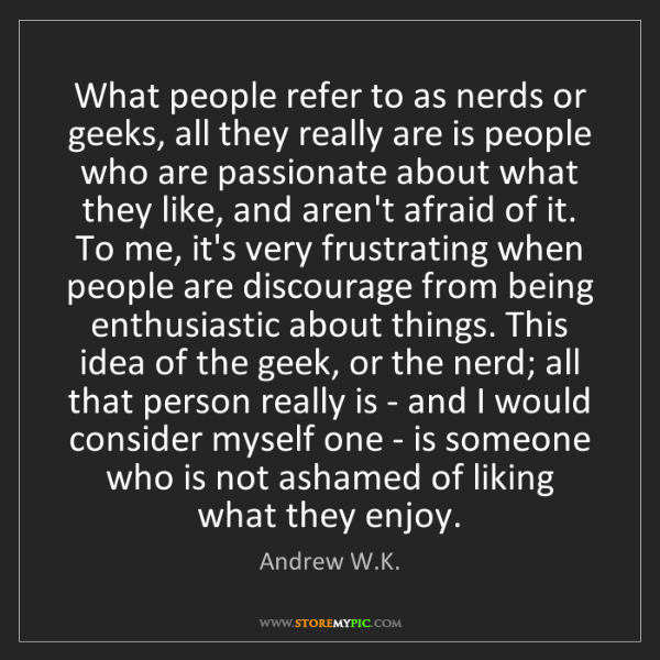 Andrew W.K.: What people refer to as nerds or geeks, all they really...