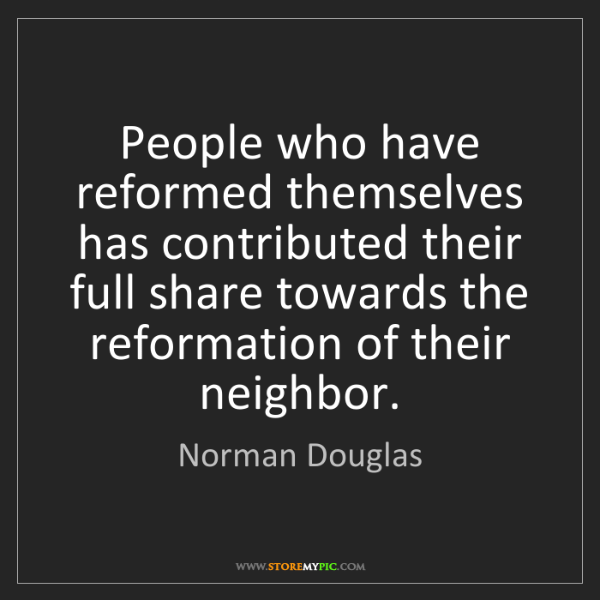 Norman Douglas: People who have reformed themselves has contributed their...