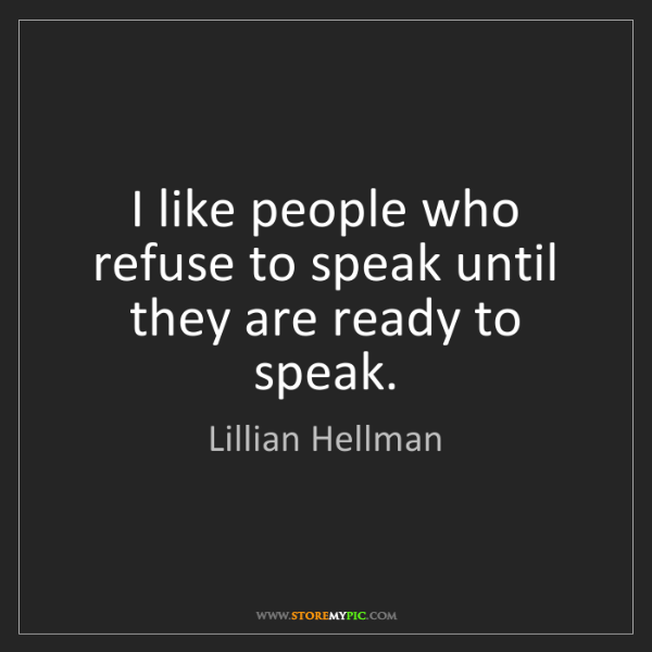 Lillian Hellman: I like people who refuse to speak until they are ready...