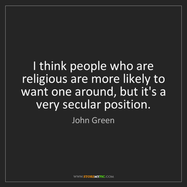 John Green: I think people who are religious are more likely to want...