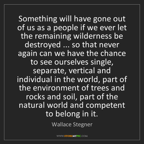 Wallace Stegner: Something will have gone out of us as a people if we...
