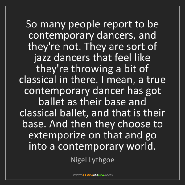 Nigel Lythgoe: So many people report to be contemporary dancers, and...