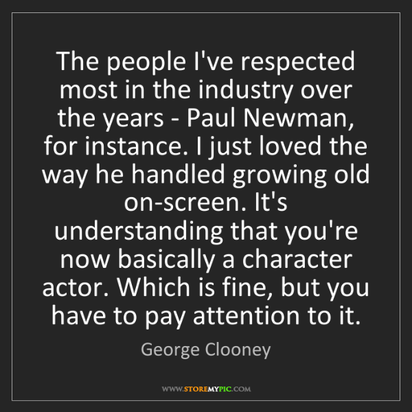 George Clooney: The people I've respected most in the industry over the...