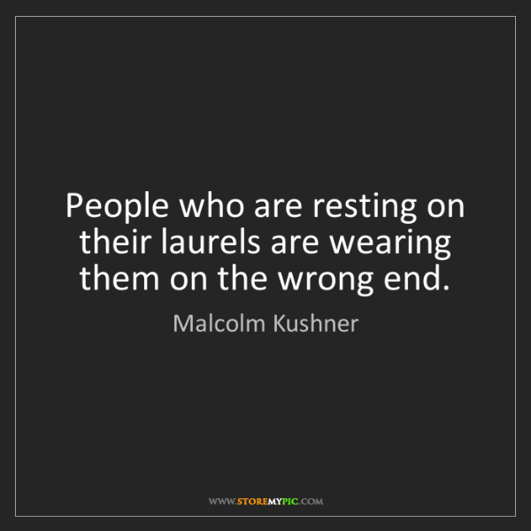 Malcolm Kushner: People who are resting on their laurels are wearing them...