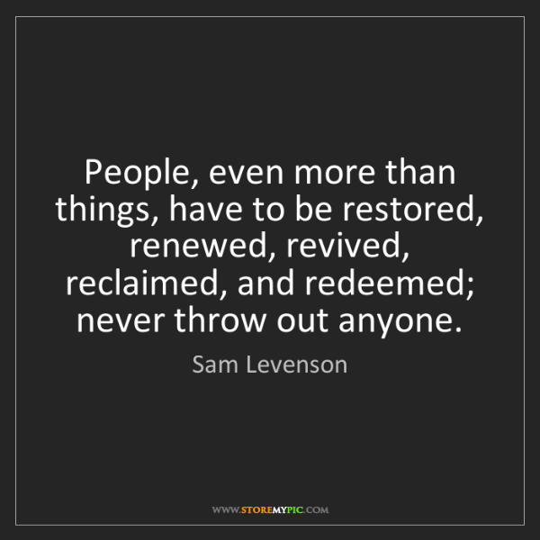 Sam Levenson: People, even more than things, have to be restored, renewed,...