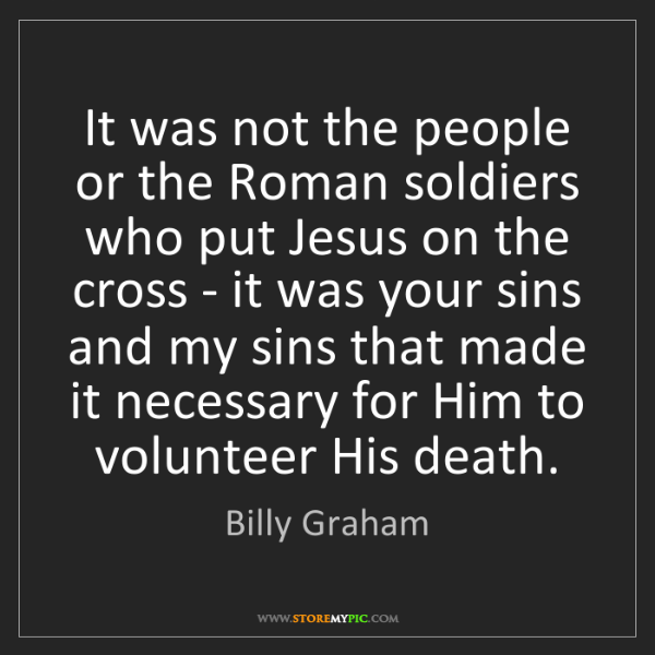 Billy Graham: It was not the people or the Roman soldiers who put Jesus...