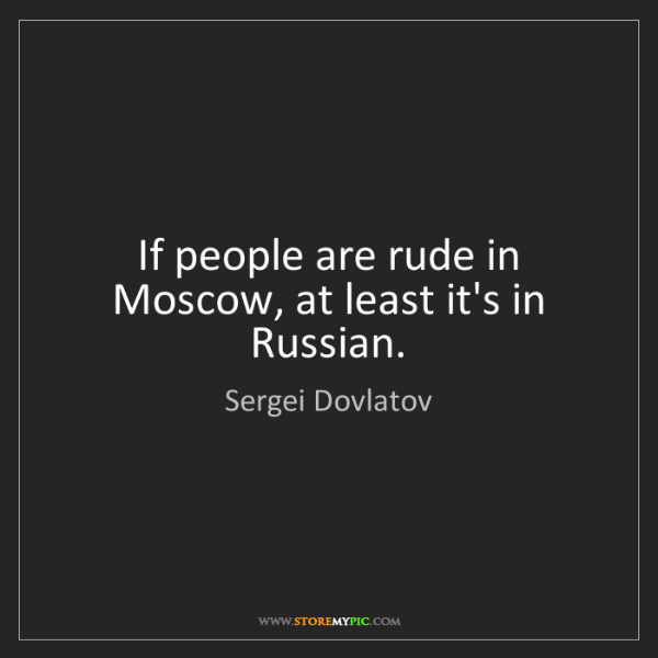Sergei Dovlatov: If people are rude in Moscow, at least it's in Russian.