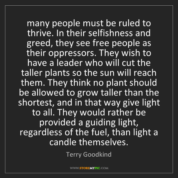 Terry Goodkind: many people must be ruled to thrive. In their selfishness...