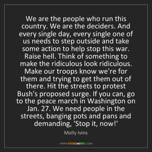 Molly Ivins: We are the people who run this country. We are the deciders....