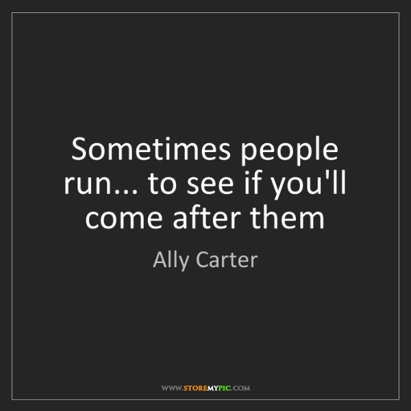 Ally Carter: Sometimes people run... to see if you'll come after them
