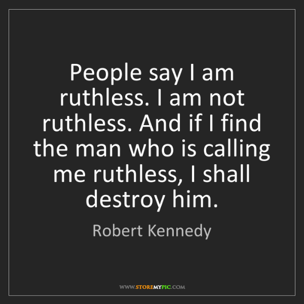 Robert Kennedy: People say I am ruthless. I am not ruthless. And if I...