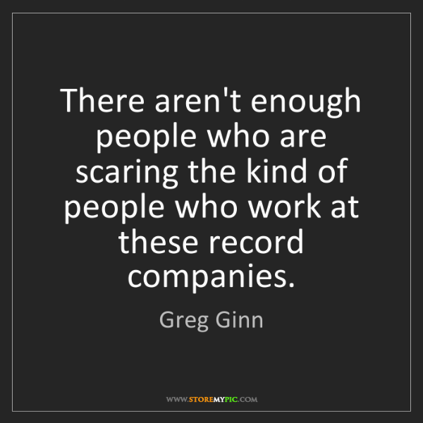 Greg Ginn: There aren't enough people who are scaring the kind of...