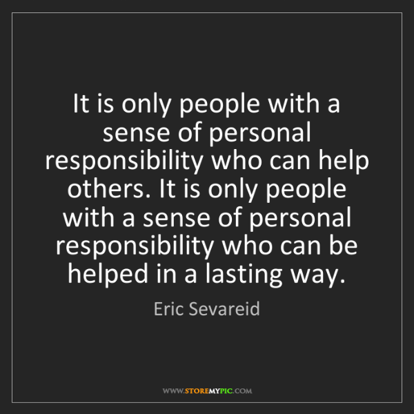 Eric Sevareid: It is only people with a sense of personal responsibility...