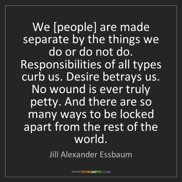 Jill Alexander Essbaum: We [people] are made separate by the things we do or...