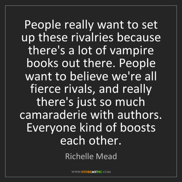 Richelle Mead: People really want to set up these rivalries because...