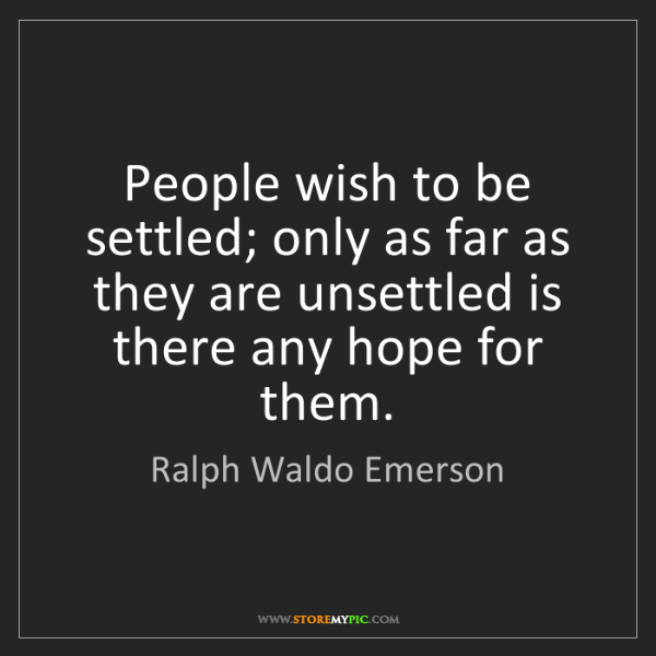 Ralph Waldo Emerson: People wish to be settled; only as far as they are unsettled...