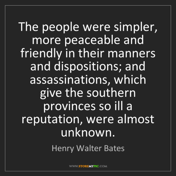 Henry Walter Bates: The people were simpler, more peaceable and friendly...