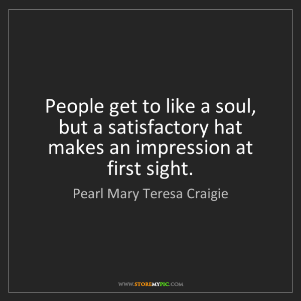 Pearl Mary Teresa Craigie: People get to like a soul, but a satisfactory hat makes...