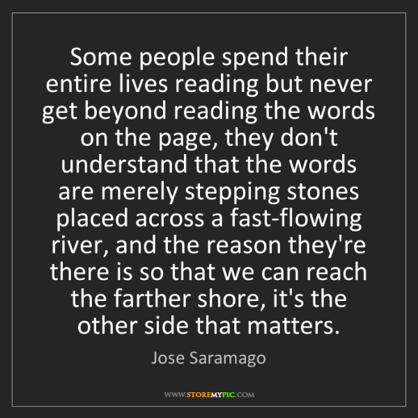 Jose Saramago: Some people spend their entire lives reading but never...