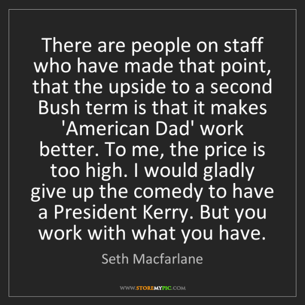Seth Macfarlane: There are people on staff who have made that point, that...