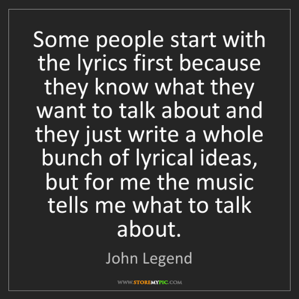 John Legend: Some people start with the lyrics first because they...