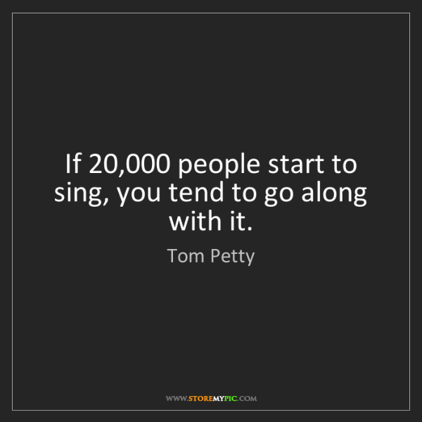 Tom Petty: If 20,000 people start to sing, you tend to go along...