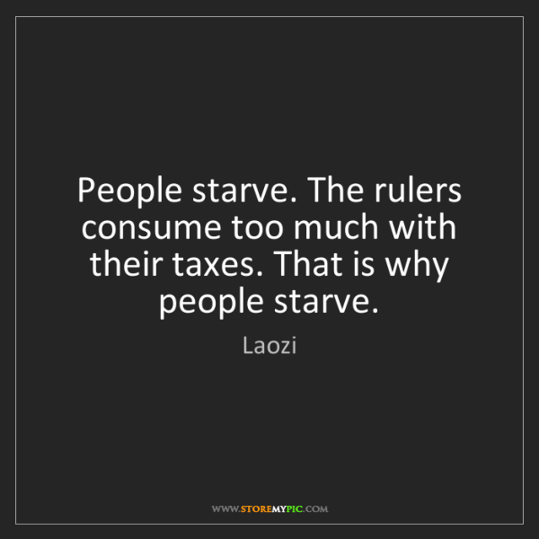 Laozi: People starve. The rulers consume too much with their...