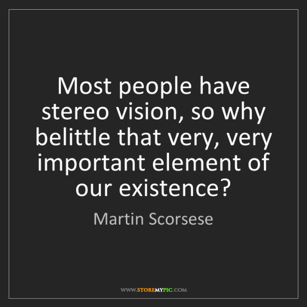 Martin Scorsese: Most people have stereo vision, so why belittle that...