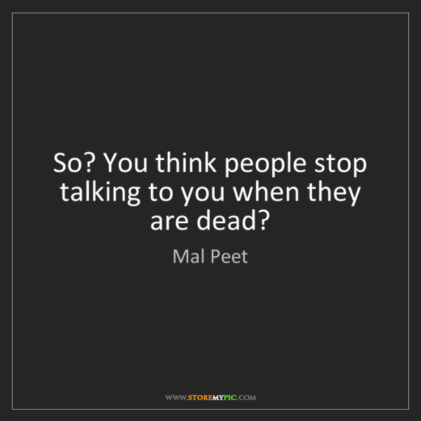 Mal Peet: So? You think people stop talking to you when they are...
