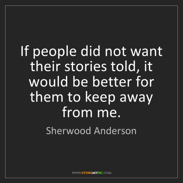 Sherwood Anderson: If people did not want their stories told, it would be...