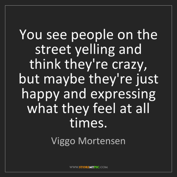 Viggo Mortensen: You see people on the street yelling and think they're...