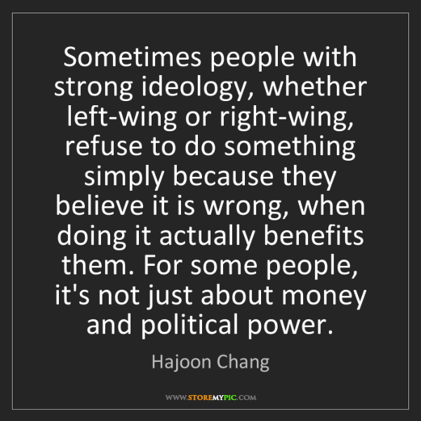 Hajoon Chang: Sometimes people with strong ideology, whether left-wing...