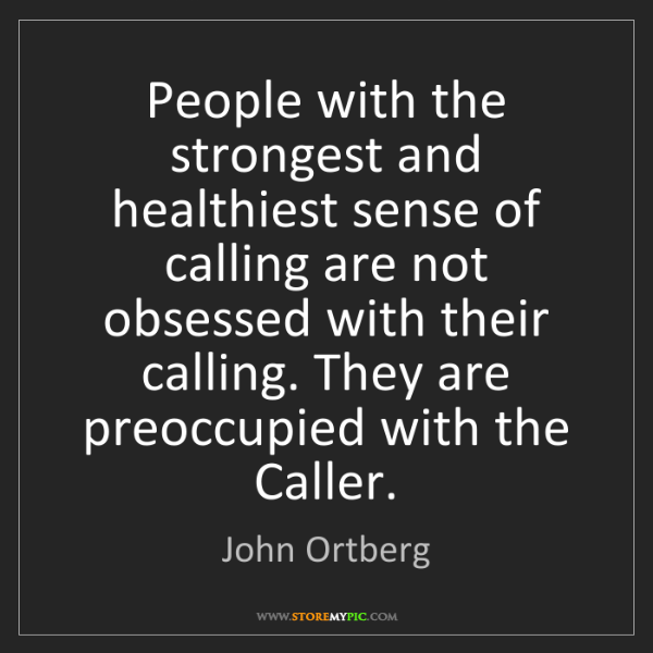 John Ortberg: People with the strongest and healthiest sense of calling...