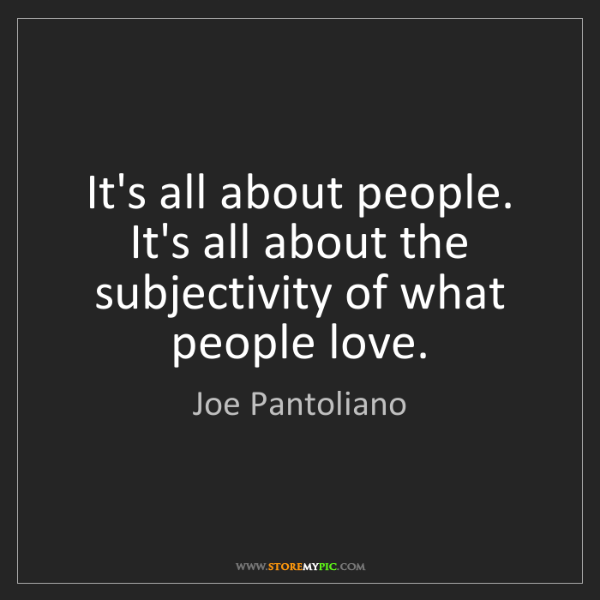 Joe Pantoliano: It's all about people. It's all about the subjectivity...