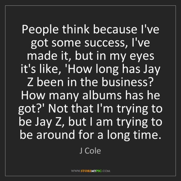 J Cole: People think because I've got some success, I've made...