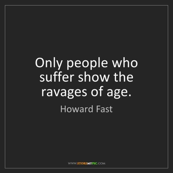 Howard Fast: Only people who suffer show the ravages of age.