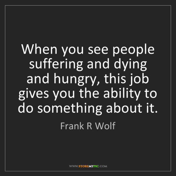 Frank R Wolf: When you see people suffering and dying and hungry, this...